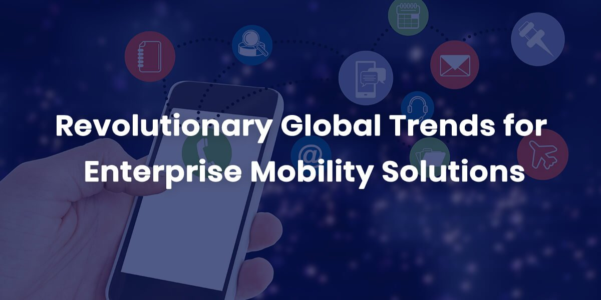 Revolutionary-Global-Trends-for-Enterprise-Mobility-Solutions