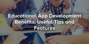 Educational App Development – Benefits, Useful Tips and Features