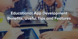 Top Advantages, Ideas and Features of Education Apps